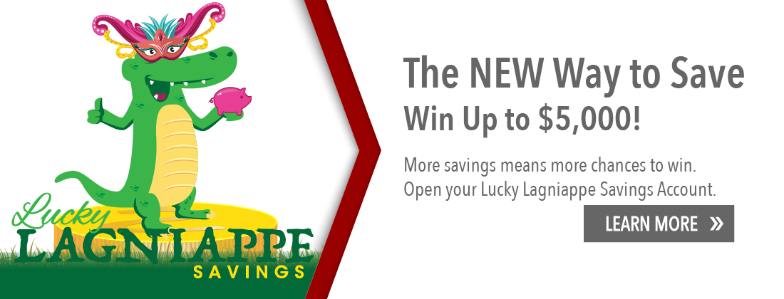 The new way to save. Win up to $5,000. More savings means more chances to win. Open your Lucky Lagniappe Savings Account. Learn more.