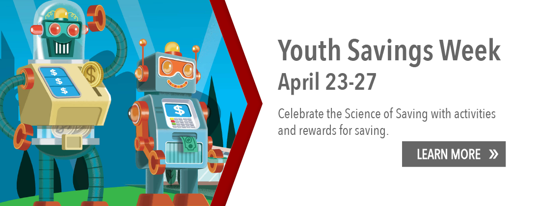 Youth Savings Week is April 23-27. Celebrate the Science of Saving with activities and rewards for savings. Learn more.