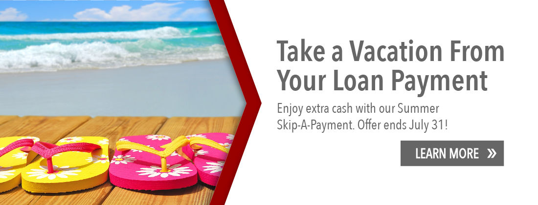 Take a vacation from you loan payment. Enjoy extra cash with our summer skip a payment. Offer ends July 31. Learn more.