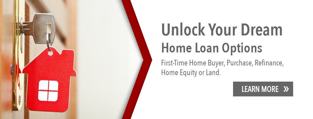 Unlock your dream. Home loan options. First time home buyer, purchase, refinance, home equity or land. Learn more.