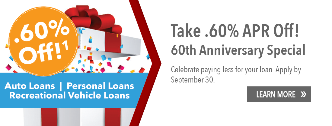 Take .60% APR Off Auto, Personal and Recreational Vehicle Loans. Learn more.
